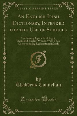 An English Irish Dictionary, Intended for the Use of Schools: Containing Upwards of Eight Thousand English Words, with Their Corresponding Explanation in Irish (Classic Reprint) Thaddeus Connellan