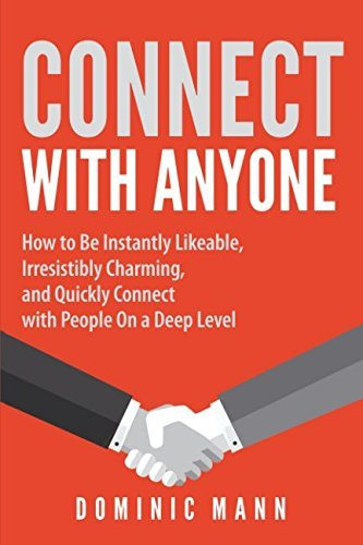 Connect with Anyone: How to Be Instantly Likeable, Irresistibly Charming, and Quickly Connect with People On a Deep Level