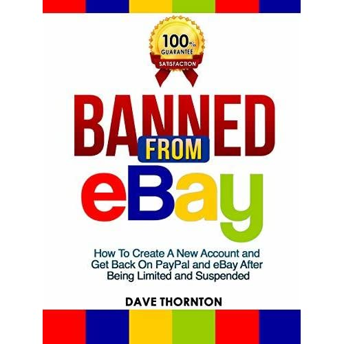 Banned From Ebay How To Create A New Account And Get Back On Paypal And Ebay After Being Limited Or Suspended By Dave Thornton