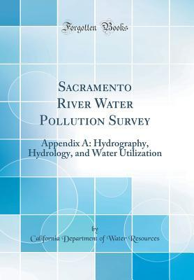 Sacramento River Water Pollution Survey: Appendix A: Hydrography, Hydrology, and Water Utilization (Classic Reprint)