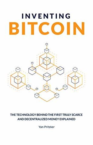 Inventing Bitcoin: The Technology Behind The First Truly Scarce and Decentralized Money Explained
