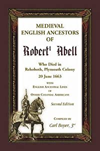 Medieval English Ancestors of Robert Abell, Who Died in Rehoboth, Plymouth Colony, 20 June 1663, with English Ancestral Lines of other Colonial Americans, Second Edition