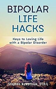 Bipolar Life Hacks: Keys to Loving Life with a Bipolar Disorder