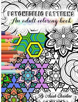 Psychedelic Patterns: An adult coloring book by Ariah Christine