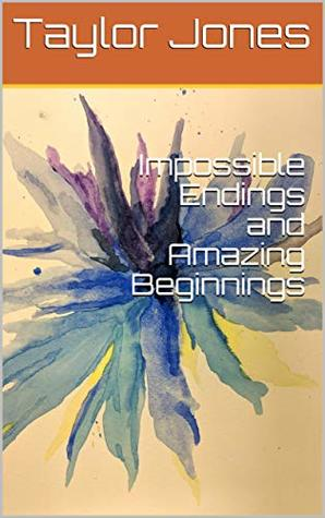 Impossible Endings and Amazing Beginnings by Taylor Jones