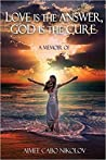 Love is the Answer, God is the Cure: A True Story of Abuse, Betrayal and Unconditional Love