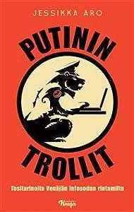 Putinin trollit : Tositarinoita Venäjän infosodan rintamilta