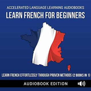 Learn French For Beginners: Learn French Effortlessly Through Proven Methods (2 Books In 1)