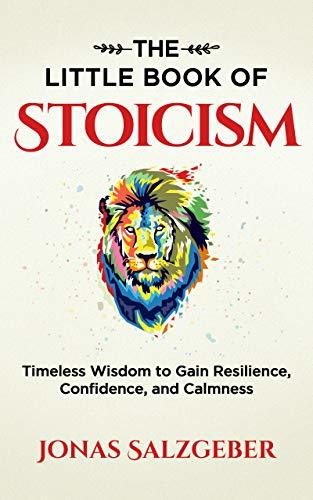 The Little Book of Stoicism  Timeless Wisdom to Gain Resilience, Confidence, and Calmness (2019, Jonas Salzgeber)
