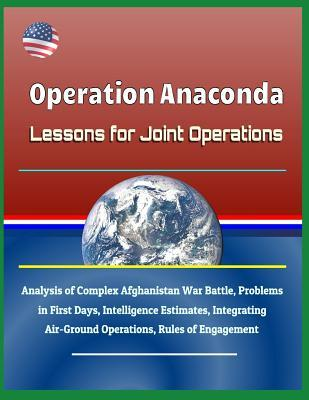 Operation Anaconda: Lessons for Joint Operations - Analysis of Complex Afghanistan War Battle, Problems in First Days, Intelligence Estimates, Integrating Air-Ground Operations, Rules of Engagement
