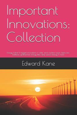 Important Innovations: Collection: Energy: Latest & Biggest Innovations in Solar, Wind, Nuclear Fusion, Lasers, Bio-Batteries, Geothermal, Energy Kites, Deep Space Energy & More