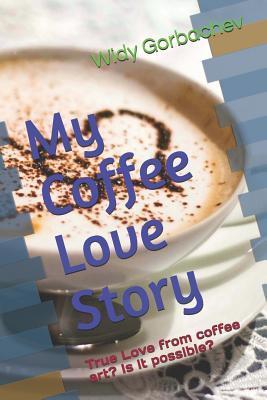 My Coffee Love Story: True Love from Coffee Art? Is It Possible?