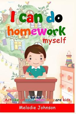 I Can Do Homework Myself: ACT Like an Adult When They Are Kids. How to Build Self-Esteem in Children and Improve Your Child