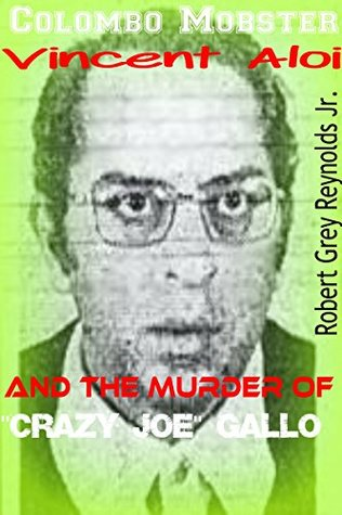 Colombo Mobster Vincent Aloi: and the Murder of Crazy Joe Gallo