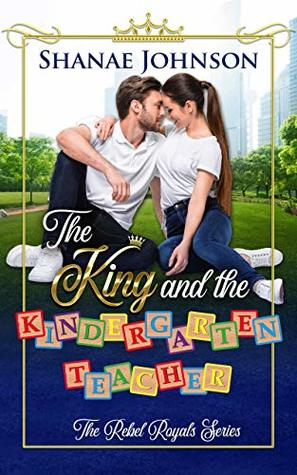 The King and the Kindergarten Teacher (The Rebel Royals Series, #1)