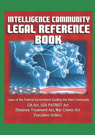 Intelligence Community Legal Reference Book - Laws of the Federal Government Guiding the Intel Community - CIA Act, USA PATRIOT Act, Detainee Treatment Act, War Crimes Act, Executive Orders