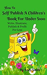 How to Self Publish A Children's Book For Under $100: Write, Illustrate, Publish & Profit For Less (Kids Book Profits 1)