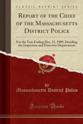 Report of the Chief of the Massachusetts District Police: For the Year Ending Dec. 31, 1909, Deciding the Inspection and Detective Departments (Classic Reprint)