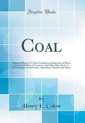 Coal: Report of Henry E. Colton, Geologist and Inspectors of Mines on the Coal Mines of Tennessee, and Other Minerals, to A. W. Hawkins, Commissioner, Agriculture, Statistics and Mines (Classic Reprint)