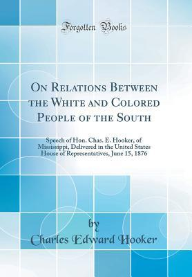 On Relations Between the White and Colored People of the South: Speech of Hon. Chas. E. Hooker, of Mississippi, Delivered in the United States House of Representatives, June 15, 1876 (Classic Reprint)