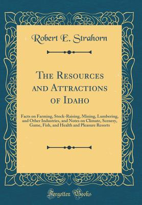 The Resources and Attractions of Idaho: Facts on Farming, Stock-Raising, Mining, Lumbering, and Other Industries, and Notes on Climate, Scenery, Game, Fish, and Health and Pleasure Resorts (Classic Reprint)