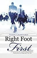 Right Foot First...: A Practical Guide to Self Safety, Wellness, Awareness and Keeping Fit for Life