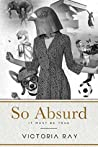 So Absurd It Must Be True: funny tales for dirty minds (Unique and Absurd Book 1)