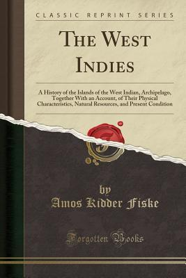 The West Indies: A History of the Islands of the West Indian, Archipelago, Together with an Account, of Their Physical Characteristics, Natural Resources, and Present Condition (Classic Reprint)