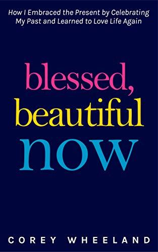 Blessed, Beautiful Now: How I Embraced The Present By Celebrating My Past And Learned to Love Life Again