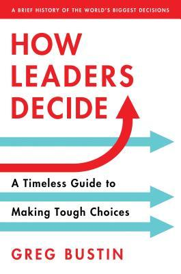 How Leaders Decide by Greg Bustin