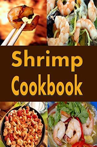Shrimp Cookbook: Easy Shrimp Recipes Including Shrimp Salad, BBQ Shrimp, Grilled Shrimp and Many More