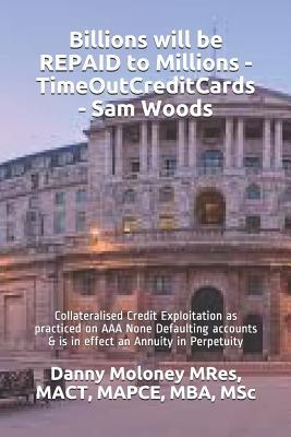 Billions Will Be Repaid to Millions - Timeoutcreditcards - Sam Woods: Collateralised Credit Exploitation as Practiced on AAA None Defaulting Accounts & Is in Effect an Annuity in Perpetuity