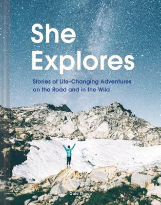 She Explores: Stories of Life-Changing Adventures on the Road and in the Wild