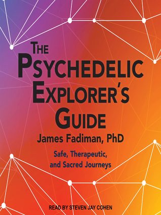 The Psychedelic Explorer's Guide -  Safe, Therapeutic, and Sacred Journeys  - James Fadiman