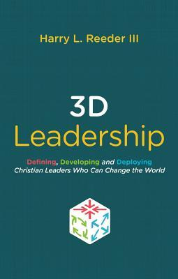 3D Leadership: Defining, Developing and Deploying Christian Leaders Who Can Change the World