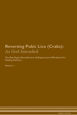 Reversing Pubic Lice (Crabs): As God Intended The Raw Vegan Plant-Based Detoxification & Regeneration Workbook for Healing Patients. Volume 1