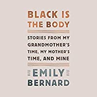 Black Is The Body Stories From My Grandmothers Time My Mothers Time And Mine