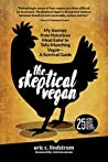 The Skeptical Vegan: My Journey from Notorious Meat Eater to Tofu-Munching Vegan—A Survival Guide