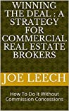 Winning the Deal : A Strategy For Commercial Real Estate Brokers: How To Do It Without Commission Concessions