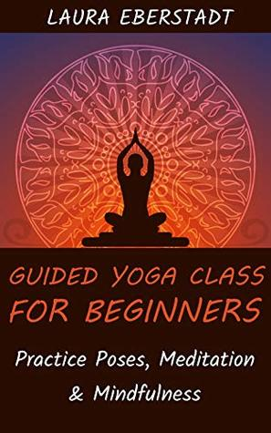 Guided Yoga Class For Beginners Practice Poses Meditation Mindfulness By Laura Eberstadt