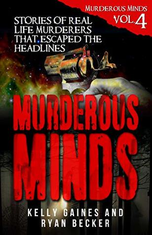 Murderous Minds Volume 4: Stories of Real Life Murderers That Escaped the Headlines