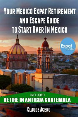Your Mexico Expat Retirement and Escape Guide to Start Over in Mexico: Free Book: Retire in Antigua Guatemala