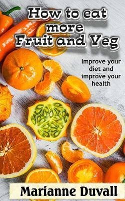 How to Eat More Fruit and Veg: Improve Your Diet and Improve Your Health