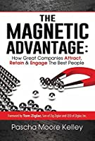 The Magnetic Advantage: How Great Companies Attract, Retain & Engage The Best People