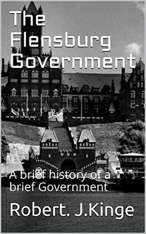 The Flensburg Government: A brief history of a brief Government (The Third Reich Book 2)