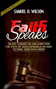 Faith Speaks: Salient Lessons You Can Learn from the Faith of God's Generals on How to Make Your Faith Work