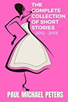 Paul Michael Peters: The Complete Collection of Short Stories: 2012-2018