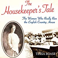 The Housekeeper's Tale - The Women Who Really Ran the English Country House