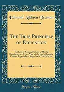 The True Principle of Education: The Law of Nature, the Law of Mental Development; A New View of the End of Juvenile Culture, Especially as Regards the Female Mind