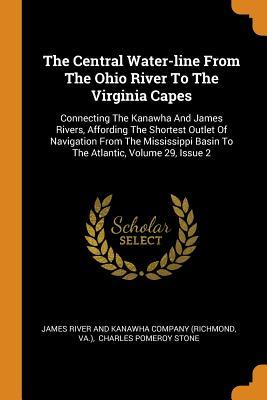 The Central Water-Line from the Ohio River to the Virginia Capes: Connecting the Kanawha and James Rivers, Affording the Shortest Outlet of Navigation from the Mississippi Basin to the Atlantic, Volume 29, Issue 2